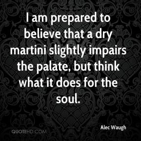 Alec Waugh - I am prepared to believe that a dry martini slightly impairs the palate, but think what it does for the soul.
