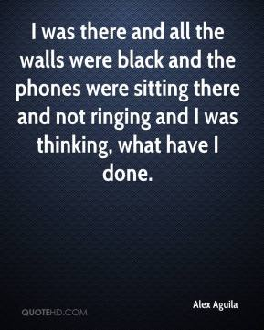 Alex Aguila - I was there and all the walls were black and the phones were sitting there and not ringing and I was thinking, what have I done.
