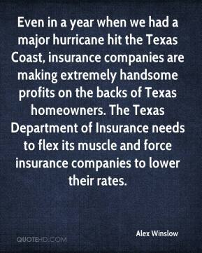 Alex Winslow - Even in a year when we had a major hurricane hit the Texas Coast, insurance companies are making extremely handsome profits on the backs of Texas homeowners. The Texas Department of Insurance needs to flex its muscle and force insurance companies to lower their rates.