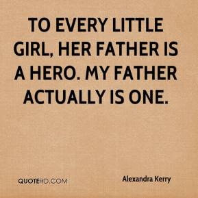 To every little girl, her father is a hero. My father actually is one.