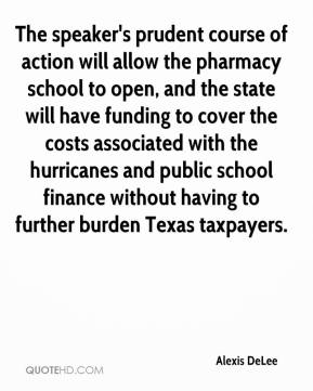 Alexis DeLee - The speaker's prudent course of action will allow the pharmacy school to open, and the state will have funding to cover the costs associated with the hurricanes and public school finance without having to further burden Texas taxpayers.