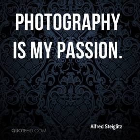 Alfred Steiglitz - Photography is my passion.
