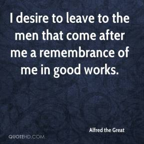 Alfred the Great - I desire to leave to the men that come after me a remembrance of me in good works.