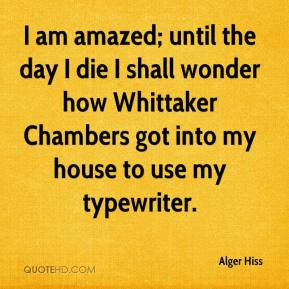 Alger Hiss - I am amazed; until the day I die I shall wonder how Whittaker Chambers got into my house to use my typewriter.