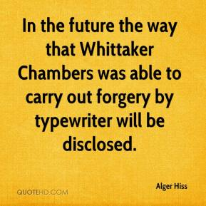 Alger Hiss - In the future the way that Whittaker Chambers was able to carry out forgery by typewriter will be disclosed.