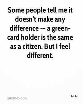 Ali Ali - Some people tell me it doesn't make any difference -- a green-card holder is the same as a citizen. But I feel different.