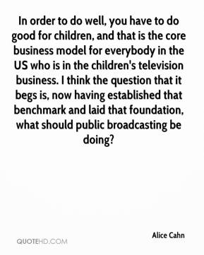 Alice Cahn - In order to do well, you have to do good for children, and that is the core business model for everybody in the US who is in the children's television business. I think the question that it begs is, now having established that benchmark and laid that foundation, what should public broadcasting be doing?
