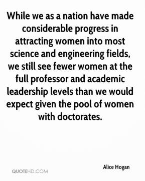 While we as a nation have made considerable progress in attracting women into most science and engineering fields, we still see fewer women at the full professor and academic leadership levels than we would expect given the pool of women with doctorates.