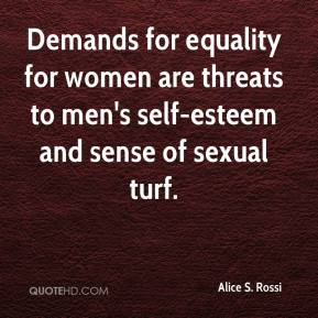 Alice S. Rossi - Demands for equality for women are threats to men's self-esteem and sense of sexual turf.