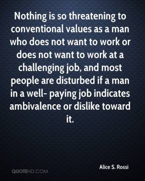 Alice S. Rossi - Nothing is so threatening to conventional values as a man who does not want to work or does not want to work at a challenging job, and most people are disturbed if a man in a well- paying job indicates ambivalence or dislike toward it.