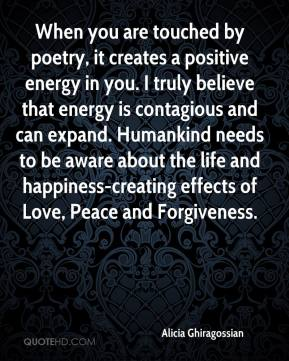 Alicia Ghiragossian - When you are touched by poetry, it creates a positive energy in you. I truly believe that energy is contagious and can expand. Humankind needs to be aware about the life and happiness-creating effects of Love, Peace and Forgiveness.