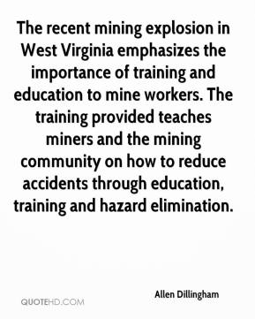 Allen Dillingham - The recent mining explosion in West Virginia emphasizes the importance of training and education to mine workers. The training provided teaches miners and the mining community on how to reduce accidents through education, training and hazard elimination.