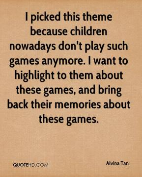 Alvina Tan - I picked this theme because children nowadays don't play such games anymore. I want to highlight to them about these games, and bring back their memories about these games.