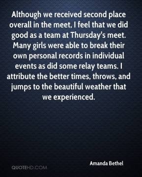 Amanda Bethel - Although we received second place overall in the meet, I feel that we did good as a team at Thursday's meet. Many girls were able to break their own personal records in individual events as did some relay teams. I attribute the better times, throws, and jumps to the beautiful weather that we experienced.