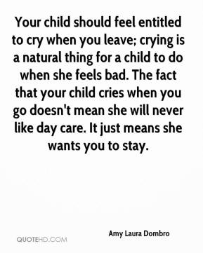 Amy Laura Dombro - Your child should feel entitled to cry when you leave; crying is a natural thing for a child to do when she feels bad. The fact that your child cries when you go doesn't mean she will never like day care. It just means she wants you to stay.