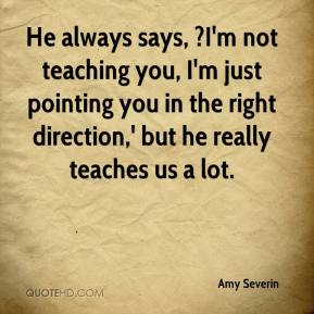 Amy Severin - He always says, ?I'm not teaching you, I'm just pointing you in the right direction,' but he really teaches us a lot.
