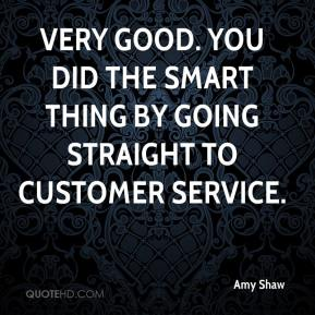 Amy Shaw - Very good. You did the smart thing by going straight to customer service.