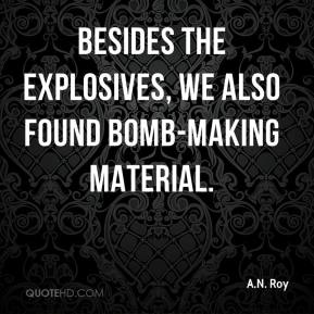 A.N. Roy - Besides the explosives, we also found bomb-making material.
