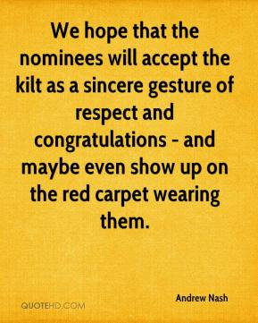 Andrew Nash - We hope that the nominees will accept the kilt as a sincere gesture of respect and congratulations - and maybe even show up on the red carpet wearing them.