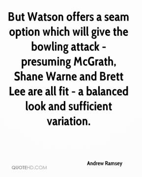 Andrew Ramsey - But Watson offers a seam option which will give the bowling attack - presuming McGrath, Shane Warne and Brett Lee are all fit - a balanced look and sufficient variation.