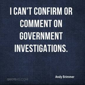 Andy Brimmer - I can't confirm or comment on government investigations.