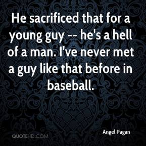 Angel Pagan - He sacrificed that for a young guy -- he's a hell of a man. I've never met a guy like that before in baseball.