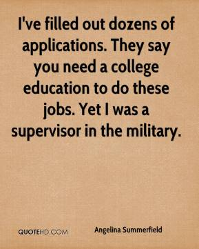 Angelina Summerfield - I've filled out dozens of applications. They say you need a college education to do these jobs. Yet I was a supervisor in the military.