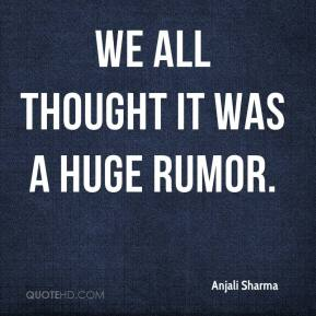 Anjali Sharma - We all thought it was a huge rumor.