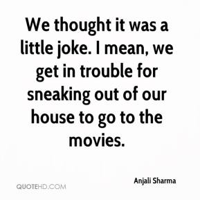 Anjali Sharma - We thought it was a little joke. I mean, we get in trouble for sneaking out of our house to go to the movies.