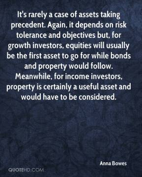 Anna Bowes - It's rarely a case of assets taking precedent. Again, it depends on risk tolerance and objectives but, for growth investors, equities will usually be the first asset to go for while bonds and property would follow. Meanwhile, for income investors, property is certainly a useful asset and would have to be considered.