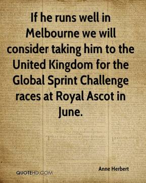 Anne Herbert - If he runs well in Melbourne we will consider taking him to the United Kingdom for the Global Sprint Challenge races at Royal Ascot in June.