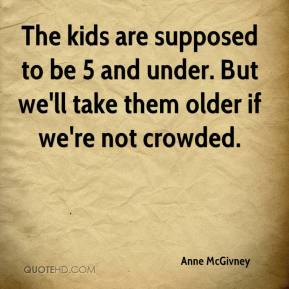 Anne McGivney - The kids are supposed to be 5 and under. But we'll take them older if we're not crowded.