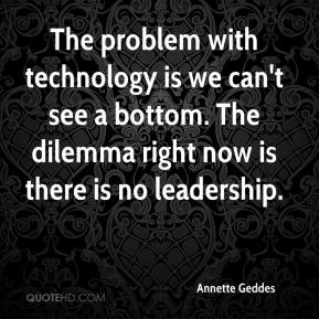 Annette Geddes - The problem with technology is we can't see a bottom. The dilemma right now is there is no leadership.