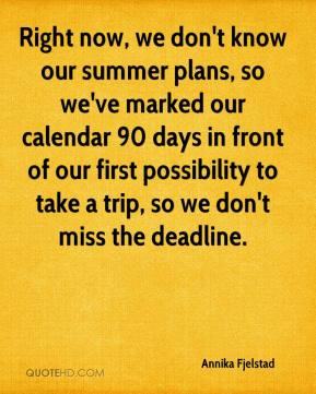 Annika Fjelstad - Right now, we don't know our summer plans, so we've marked our calendar 90 days in front of our first possibility to take a trip, so we don't miss the deadline.