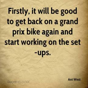 Ant West - Firstly, it will be good to get back on a grand prix bike again and start working on the set-ups.