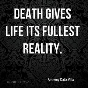 Anthony Dalla Villa - Death gives life its fullest reality.