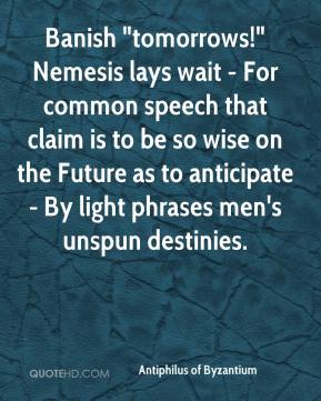 """Antiphilus of Byzantium - Banish """"tomorrows!"""" Nemesis lays wait - For common speech that claim is to be so wise on the Future as to anticipate - By light phrases men's unspun destinies."""