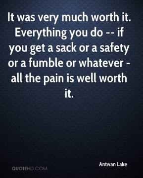 It was very much worth it. Everything you do -- if you get a sack or a safety or a fumble or whatever - all the pain is well worth it.