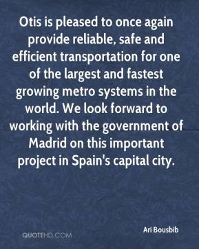Ari Bousbib - Otis is pleased to once again provide reliable, safe and efficient transportation for one of the largest and fastest growing metro systems in the world. We look forward to working with the government of Madrid on this important project in Spain's capital city.