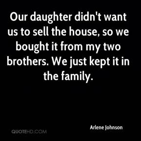 Arlene Johnson - Our daughter didn't want us to sell the house, so we bought it from my two brothers. We just kept it in the family.