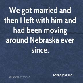 Arlene Johnson - We got married and then I left with him and had been moving around Nebraska ever since.
