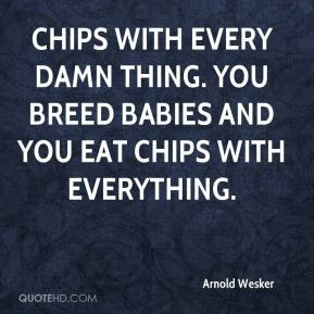 Arnold Wesker - Chips with every damn thing. You breed babies and you eat chips with everything.