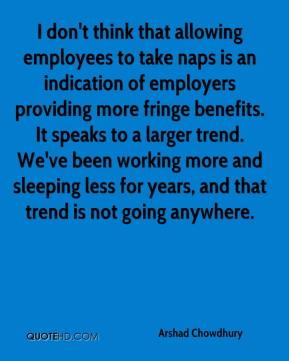 Arshad Chowdhury - I don't think that allowing employees to take naps is an indication of employers providing more fringe benefits. It speaks to a larger trend. We've been working more and sleeping less for years, and that trend is not going anywhere.