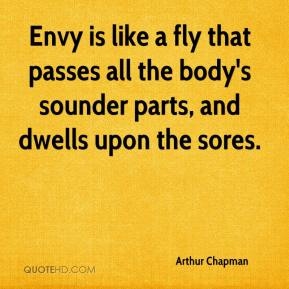Arthur Chapman - Envy is like a fly that passes all the body's sounder parts, and dwells upon the sores.