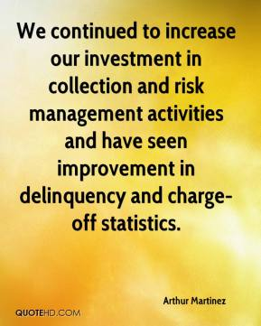 Arthur Martinez - We continued to increase our investment in collection and risk management activities and have seen improvement in delinquency and charge-off statistics.