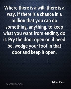 Arthur Pine - Where there is a will, there is a way. If there is a chance in a million that you can do something, anything, to keep what you want from ending, do it. Pry the door open or, if need be, wedge your foot in that door and keep it open.