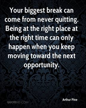 Arthur Pine - Your biggest break can come from never quitting. Being at the right place at the right time can only happen when you keep moving toward the next opportunity.