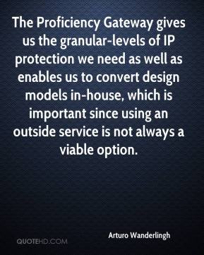 Arturo Wanderlingh - The Proficiency Gateway gives us the granular-levels of IP protection we need as well as enables us to convert design models in-house, which is important since using an outside service is not always a viable option.