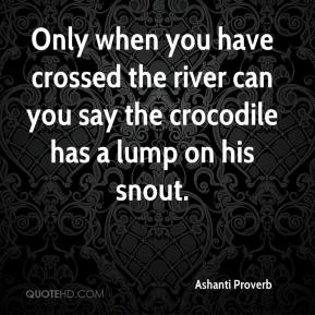 Ashanti Proverb - Only when you have crossed the river can you say the crocodile has a lump on his snout.