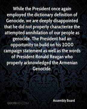 While the President once again employed the dictionary definition of Genocide, we are deeply disappointed that he did not properly characterize the attempted annihilation of our people as genocide. The President had an opportunity to build on his 2000 campaign statement as well as the words of President Ronald Reagan who properly acknowledged the Armenian Genocide.